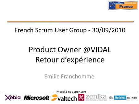 Merci à nos sponsors French Scrum User Group - 30/09/2010 Product Retour dexpérience Emilie Franchomme.