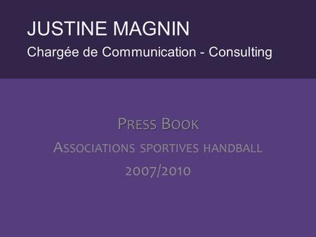 Chargée de Communication - Consulting JUSTINE MAGNIN P RESS B OOK A SSOCIATIONS SPORTIVES HANDBALL 2007/2010.