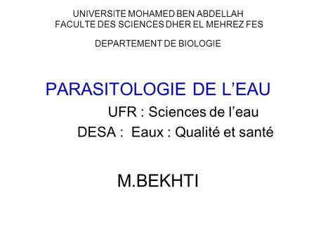 UNIVERSITE MOHAMED BEN ABDELLAH FACULTE DES SCIENCES DHER EL MEHREZ FES DEPARTEMENT DE BIOLOGIE PARASITOLOGIE DE LEAU UFR : Sciences de leau DESA : Eaux.
