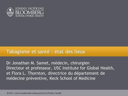2011 Johns Hopkins Bloomberg School of Public Health Dr Jonathan M. Samet, médecin, chirurgien Directeur et professeur, USC Institute for Global Health,