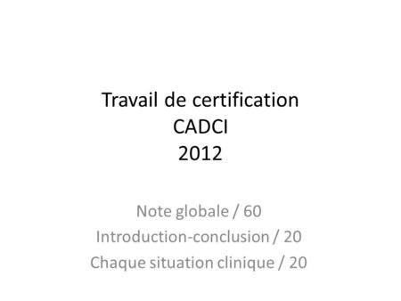 Travail de certification CADCI 2012 Note globale / 60 Introduction-conclusion / 20 Chaque situation clinique / 20.