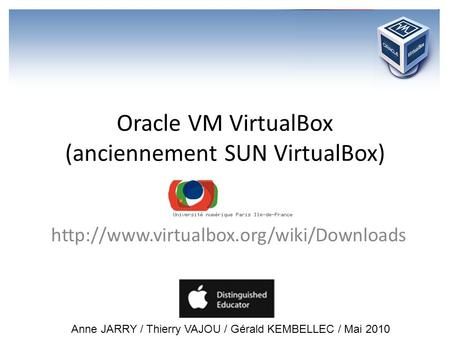 Oracle VM VirtualBox (anciennement SUN VirtualBox)  Anne JARRY / Thierry VAJOU / Gérald KEMBELLEC / Mai 2010.