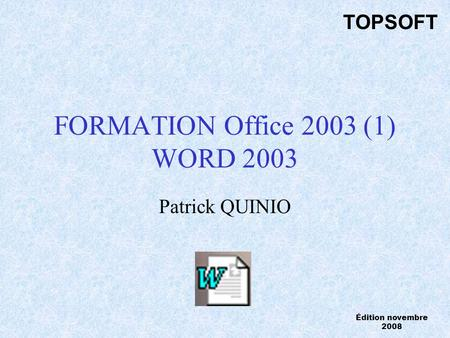 FORMATION Office 2003 (1) WORD 2003 Patrick QUINIO TOPSOFT Édition novembre 2008.