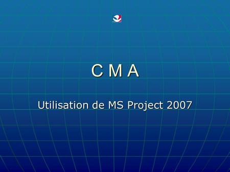 C M A Utilisation de MS Project 2007. 2011 - 2012 D. VALLETON - CMA - 06 2 MS Project COURS N° 6.