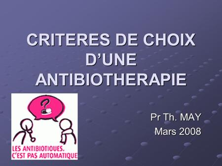 CRITERES DE CHOIX DUNE ANTIBIOTHERAPIE Pr Th. MAY Mars 2008.