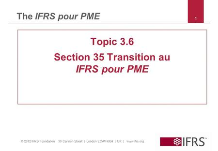 © 2012 IFRS Foundation 30 Cannon Street | London EC4M 6XH | UK | www.ifrs.org The IFRS pour PME Topic 3.6 Section 35 Transition au IFRS pour PME 1.