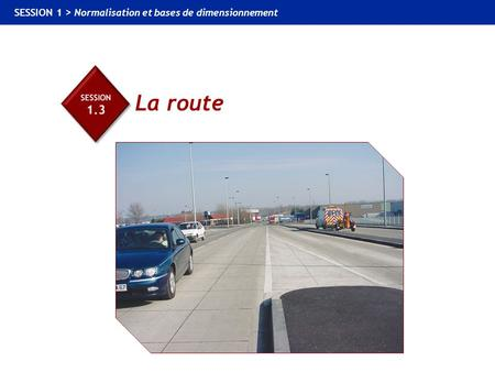 1.3 La route SESSION 1 > Normalisation et bases de dimensionnement La route.
