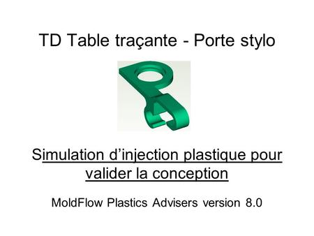 TD Table traçante - Porte stylo Simulation d'injection plastique pour valider la conception MoldFlow Plastics Advisers version 8.0.