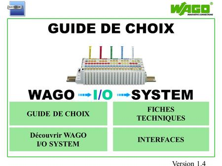 GUIDE DE CHOIX Accueil WAGO I/O SYSTEM Découvrir WAGO I/O SYSTEM GUIDE DE CHOIX FICHES TECHNIQUES INTERFACES Version 1.4.