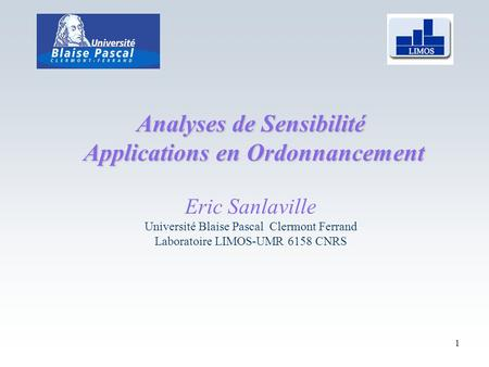 1 Analyses de Sensibilité Applications en Ordonnancement Applications en Ordonnancement Eric Sanlaville Université Blaise Pascal Clermont Ferrand Laboratoire.
