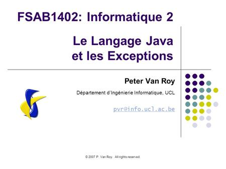 © 2007 P. Van Roy. All rights reserved. FSAB1402: Informatique 2 Le Langage Java et les Exceptions Peter Van Roy Département dIngénierie Informatique,