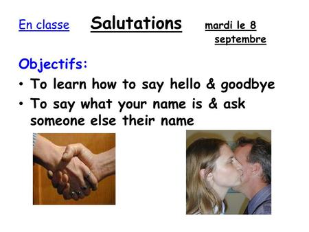 En classe Salutations mardi le 8 septembre Objectifs: To learn how to say hello & goodbye To say what your name is & ask someone else their name.