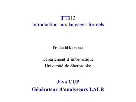 IFT313 Introduction aux langages formels Froduald Kabanza Département dinformatique Université de Sherbrooke Java CUP Générateur danalyseurs LALR.