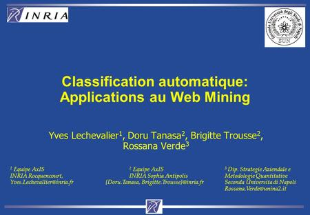 Classification automatique: Applications au Web Mining Yves Lechevalier 1, Doru Tanasa 2, Brigitte Trousse 2, Rossana Verde 3 1 Equipe AxIS 2 Equipe AxIS.