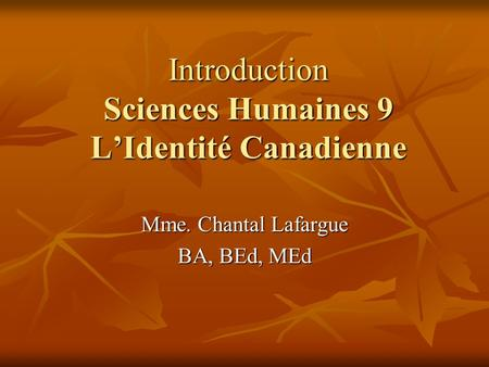 Introduction Sciences Humaines 9 LIdentité Canadienne Mme. Chantal Lafargue BA, BEd, MEd.