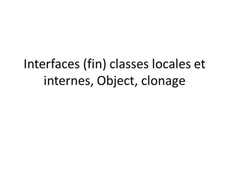 Interfaces (fin) classes locales et internes, Object, clonage.