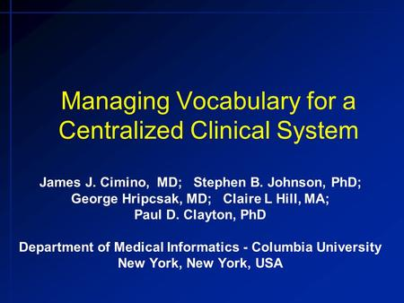 Managing Vocabulary for a Centralized Clinical System James J. Cimino, MD; Stephen B. Johnson, PhD; George Hripcsak, MD; Claire L Hill, MA; Paul D. Clayton,