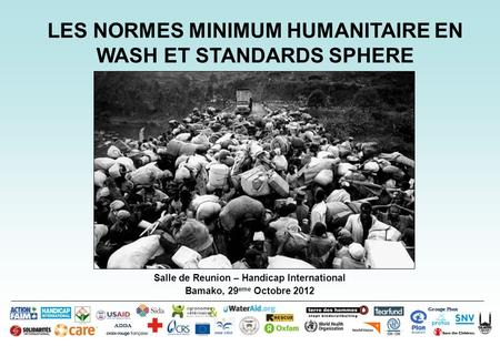 Salle de Reunion – Handicap International Bamako, 29 eme Octobre 2012 Groupe Pivot ADDA LES NORMES MINIMUM HUMANITAIRE EN WASH ET STANDARDS SPHERE.