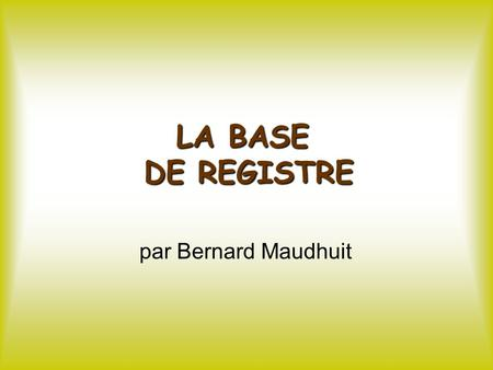 LA BASE DE REGISTRE par Bernard Maudhuit. La Base de Registre 1/ Notions élémentaires.