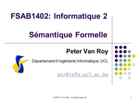 © 2007 P. Van Roy. All rights reserved. 1 FSAB1402: Informatique 2 Sémantique Formelle Peter Van Roy Département dIngénierie Informatique, UCL