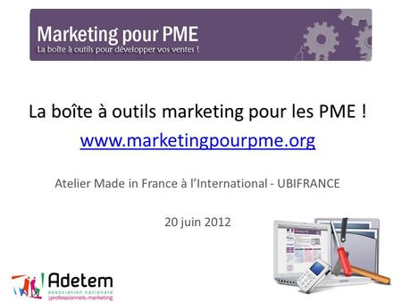 La boîte à outils marketing pour les PME ! www.marketingpourpme.org Atelier Made in France à lInternational - UBIFRANCE 20 juin 2012 1.