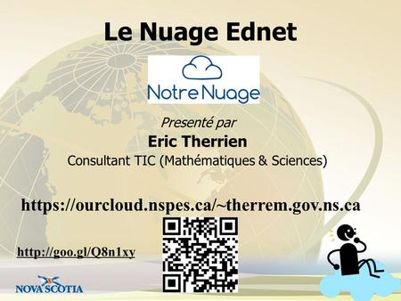 Le Nuage Ednet Presenté par Eric Therrien Consultant TIC (Mathématiques & Sciences) https://ourcloud.nspes.ca/~therrem.gov.ns.ca