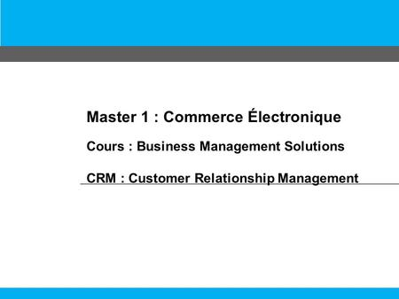 Master 1 : Commerce Électronique Cours : Business Management Solutions CRM : Customer Relationship Management.