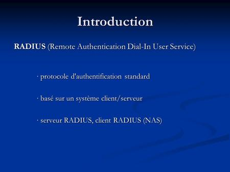 Introduction RADIUS (Remote Authentication Dial-In User Service) protocole d'authentification standard protocole d'authentification standard basé sur un.