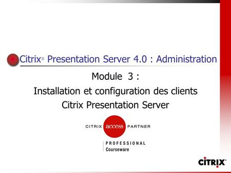 Citrix ® Presentation Server 4.0 : Administration Module 3 : Installation et configuration des clients Citrix Presentation Server.