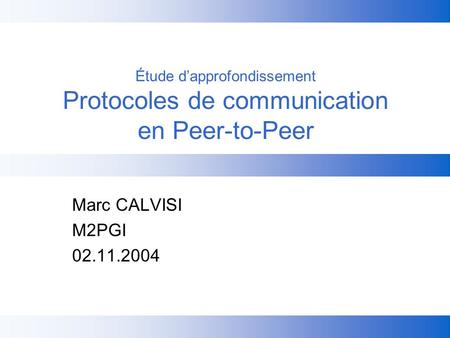 Étude dapprofondissement Protocoles de communication en Peer-to-Peer Marc CALVISI M2PGI 02.11.2004.
