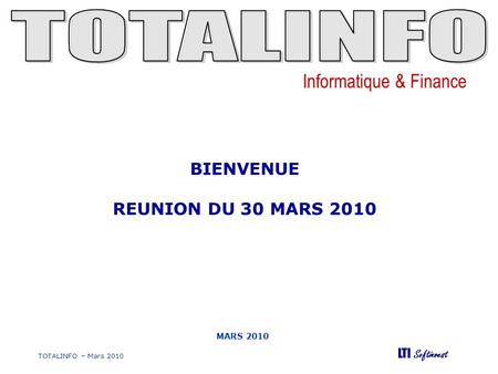 Informatique & Finance LTI Softinvest TOTALINFO – Mars 2010 MARS 2010 BIENVENUE REUNION DU 30 MARS 2010.