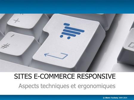 © Store-Factory 2004-2014 SITES E-COMMERCE RESPONSIVE Aspects techniques et ergonomiques.
