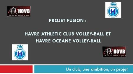 Un club, une ambition, un projet PROJET FUSION : HAVRE ATHLETIC CLUB VOLLEY-BALL ET HAVRE OCEANE VOLLEY-BALL.