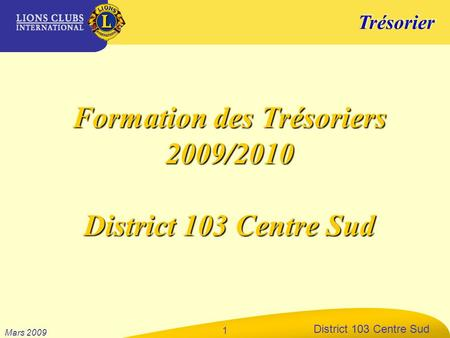 Trésorier District 103 Centre Sud Mars 2009 1 Formation des Trésoriers 2009/2010 District 103 Centre Sud.