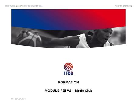 RR - 21/05/2014 FEDERATION FRANCAISE DE BASKET BALL POLE FORMATION FORMATION MODULE FBI V2 – Mode Club.