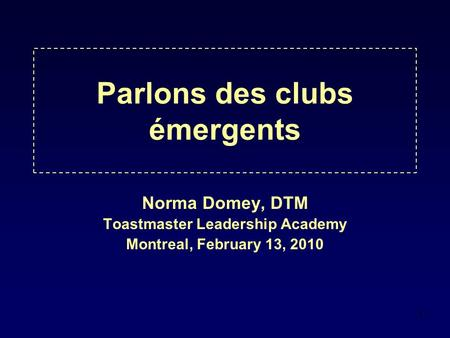 1 Parlons des clubs émergents Norma Domey, DTM Toastmaster Leadership Academy Montreal, February 13, 2010.