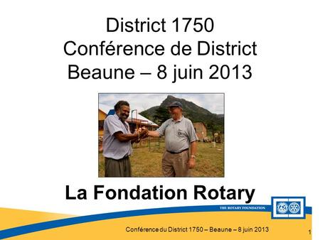 Conférence du District 1750 – Beaune – 8 juin 2013 District 1750 Conférence de District Beaune – 8 juin 2013 1 La Fondation Rotary.