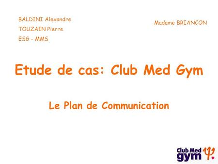 Etude de cas: Club Med Gym Le Plan de Communication BALDINI Alexandre TOUZAIN Pierre ESG – MMS Madame BRIANCON.