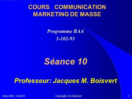 BAA-HEC 3-102-93 Copyright J. M. Boisvert1 COURS COMMUNICATION MARKETING DE MASSE Programme BAA 3-102-93 Séance 10 Professeur: Jacques M. Boisvert.