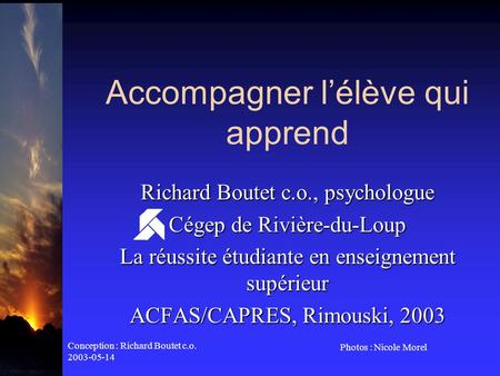 Conception : Richard Boutet c.o. 2003-05-14 Photos : Nicole Morel Accompagner lélève qui apprend Richard Boutet c.o., psychologue Cégep de Rivière-du-Loup.