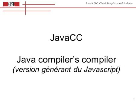 Faculté I&C, Claude Petitpierre, André Maurer 1 JavaCC Java compilers compiler (version générant du Javascript)