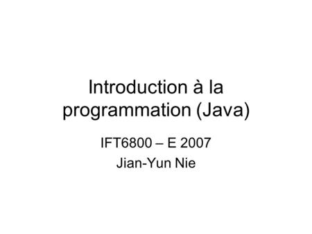 Introduction à la programmation (Java) IFT6800 – E 2007 Jian-Yun Nie.