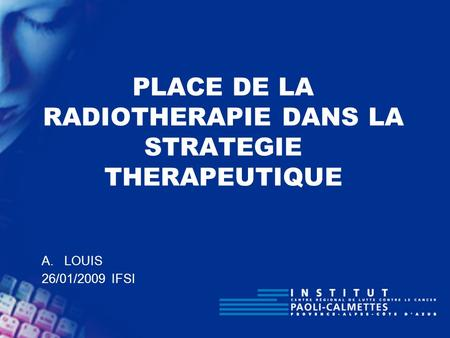 PLACE DE LA RADIOTHERAPIE DANS LA STRATEGIE THERAPEUTIQUE A.LOUIS 26/01/2009 IFSI.