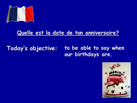 Todays objective: to be able to say when our birthdays are. Quelle est la date de ton anniversaire?