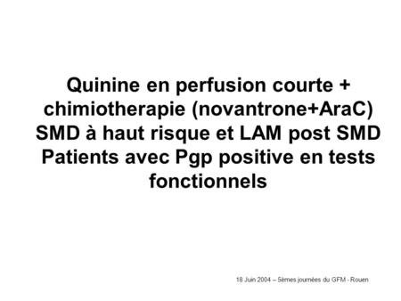 Quinine en perfusion courte + chimiotherapie (novantrone+AraC) SMD à haut risque et LAM post SMD Patients avec Pgp positive en tests fonctionnels 18 Juin.