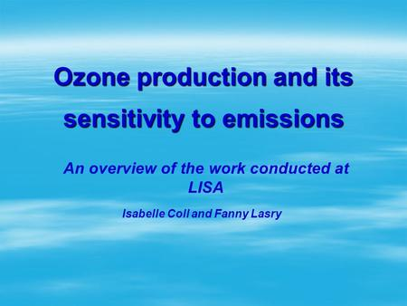 Ozone production and its sensitivity to emissions An overview of the work conducted at LISA Isabelle Coll and Fanny Lasry.
