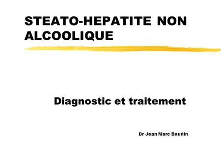 STEATO-HEPATITE NON ALCOOLIQUE Diagnostic et traitement Dr Jean Marc Baudin.