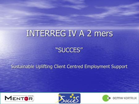 Angelique Declercq 17/01/1213/12/2011 INTERREG IV A 2 mers SUCCES Sustainable Uplifting Client Centred Employment Support.