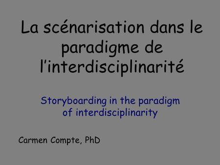 La scénarisation dans le paradigme de linterdisciplinarité Storyboarding in the paradigm of interdisciplinarity Carmen Compte, PhD.