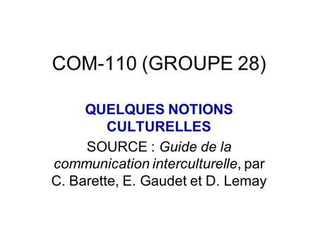 COM-110 (GROUPE 28) QUELQUES NOTIONS CULTURELLES SOURCE : Guide de la communication interculturelle, par C. Barette, E. Gaudet et D. Lemay.